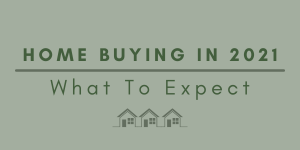 Home Buying In 2021 - What To Expect