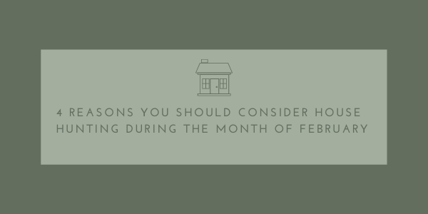 4 Reasons You Should Consider House Hunting During The Month Of February